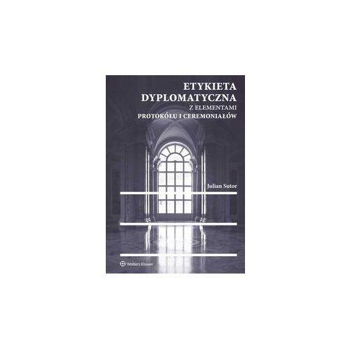 Etykieta dyplomatyczna z elementami protokółu i ceremoniałów. Darmowy odbiór w niemal 100 księgarniach!, Oficyna Wolters Kluwer
