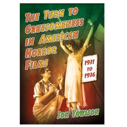 The Turn To Gruesomeness In American Horror Films, 1931-1936 (9780786494743)
