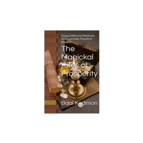 The Magickal Rites of Prosperity: Using Different Methods to Magickally Manifest Wealth (9781518731976)