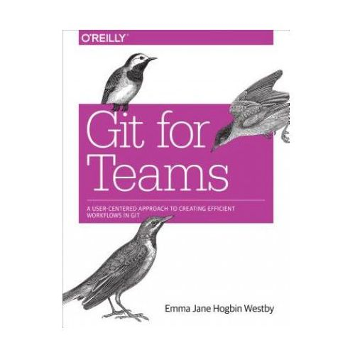 Git for Teams: A User-Centered Approach to Creating Efficient Workflows in Git (9781491911181)