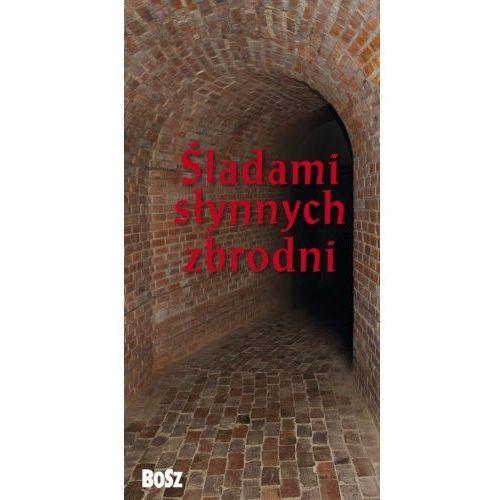 Śladami słynnych zbrodni [Kunicki Kazimierz, Ławecki Tomasz, Olchowik-Adamowska Liliana], praca zbiorowa