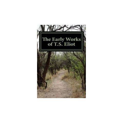 """The Early Works of T.S. Eliot (Featuring """"The Waste Land"""" & """"J Alfred Prufrock"""") (9781477595534)"""