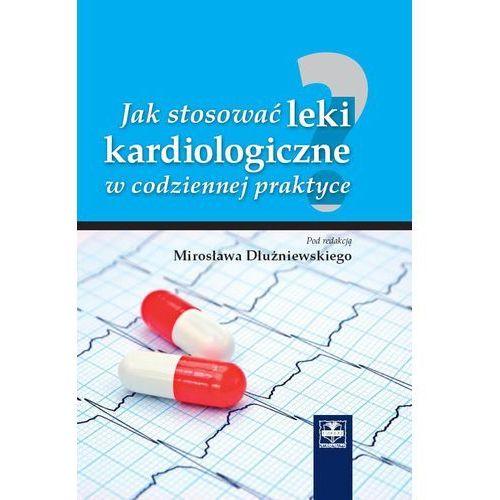 Jak stosować leki kardiologiczne w codziennej praktyce, oprawa twarda