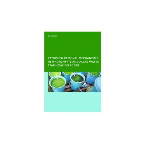 Pathogen Removal Mechanisms in Macrophyte and Algal Waste Stabilization Ponds (9780415416955)