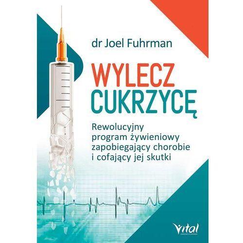 Wylecz cukrzycę. Rewolucyjny program żywieniowy zapobiegający chorobie i cofający jej skutki, Dr Joel Fuhrman, Joel Fuhrman