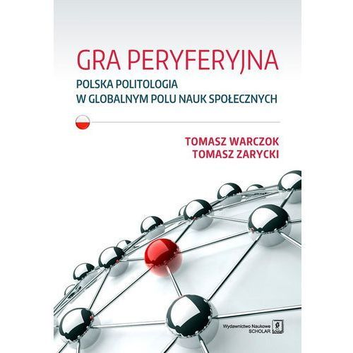 GRA PERYFERYJNA POLSKA POLITOLOGIA W GLOBALNYM POLU NAUK SPOŁECZNYCH - Tomasz Warczok (9788373838017)