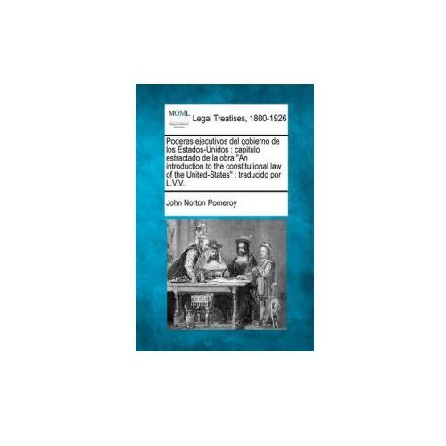 """Poderes Ejecutivos del Gobierno de Los Estados-Unidos: Capitulo Estractado de La Obra """"An Introduction to the Constitutional Law of the United-St"""