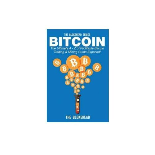 Bitcoin: The Ultimate a - Z of Profitable Bitcoin Trading & Mining Guide Exposed (9781503300347)