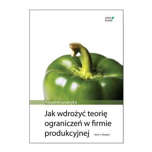 Jak wdrożyć teorię ograniczeń w firmie: poradnik praktyka - Mark Woeppel