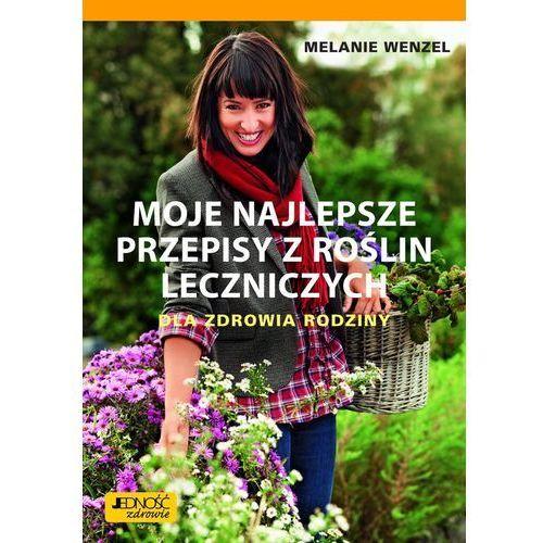 MOJE NAJLEPSZE PRZEPISY Z ROŚLIN LECZNICZYCH DLA ZDROWIA RODZINY - Melanie Wenzel, oprawa miękka