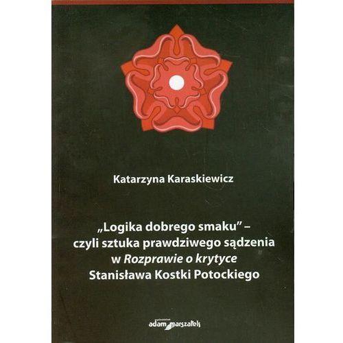 Logika dobrego smaku czyli sztuka prawdziwego sądzenia w Rozprawie o krytyce Stanisława Kostki Potockiego (9788377805381)