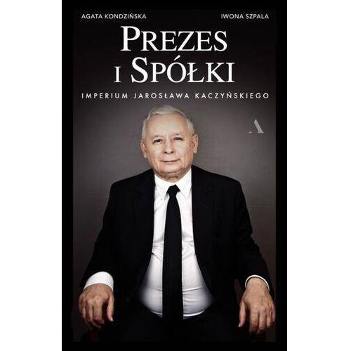 Prezes i Spółki. Imperium Jarosława Kaczyńskiego - Kondzińska Agata, Szpala Iwona - książka (9788326829376)