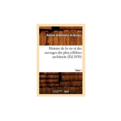 Histoire de la Vie Et Des Ouvrages Des Plus Celebres Architecte. Tome 1 (Ed.1830) (9782012668652)