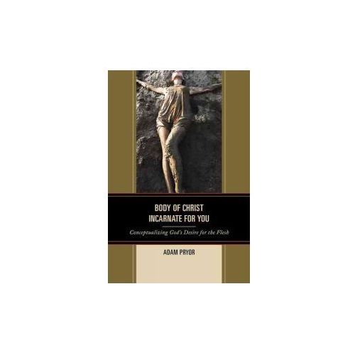 Body of Christ Incarnate for You: Conceptualizing God's Desire for the Flesh (9781498522687)