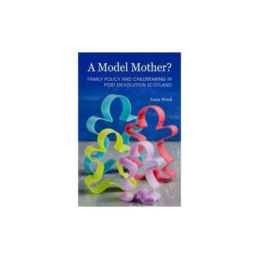 Model Mother? Family Policy and Childrearing in Post-Devolution Scotland (9781443856010)