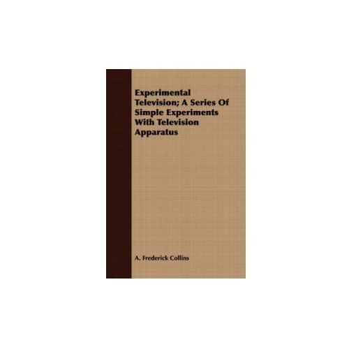 Experimental Television; A Series Of Simple Experiments With Television Apparatus (9781409718260)