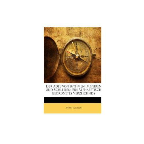 Der Adel von Böhmen, Mähren und Schlesien: Ein Alphabetisch geordnetes Verzeichniss (9781145203358)