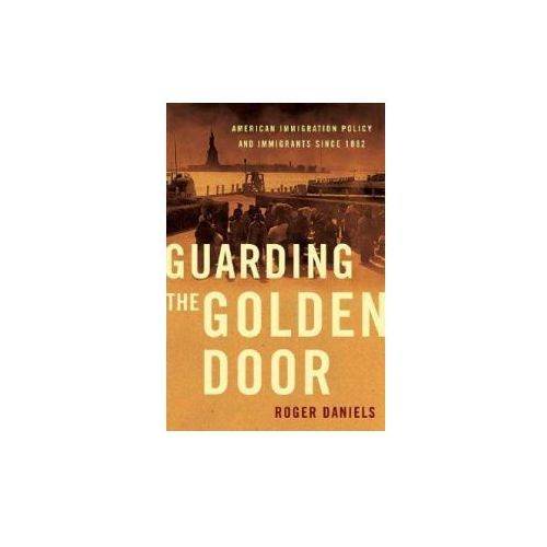 Guarding the Golden Door: American Immigration Policy and Immigrants Since 1882 (9780809053445)