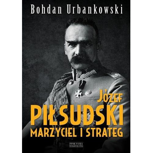 Józef Piłsudski. Marzyciel i strateg - Dostępne od: 2014-10-20, Bohdan Urbankowski