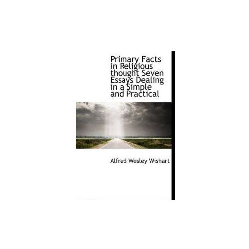 Primary Facts in Religious Thought Seven Essays Dealing in a Simple and Practical