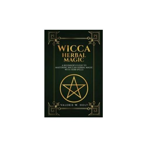 Wicca Herbal Magic: A Beginner's Guide to Mastering Wiccan Herbal Magic with Her