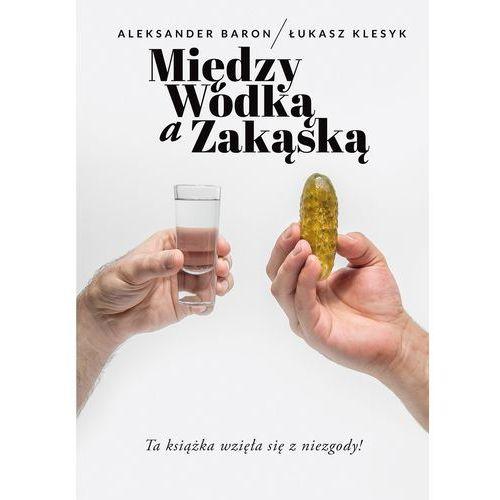 Między wódką a zakąską - Aleksander Baron, Łukasz Klesyk DARMOWA DOSTAWA KIOSK RUCHU (320 str.)
