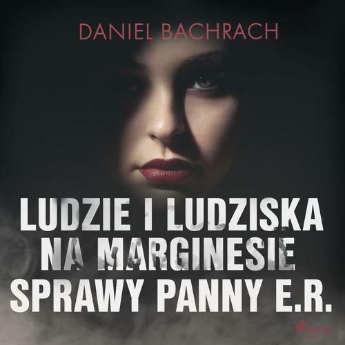 Ludzie i ludziska. Na marginesie sprawy panny E.R. - Daniel Bachrach - audiobook