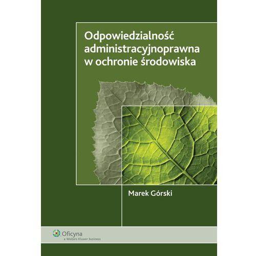 Odpowiedzialność administracyjnoprawna w ochronie środowiska - Marek Górski, Kluwer SA Wolters