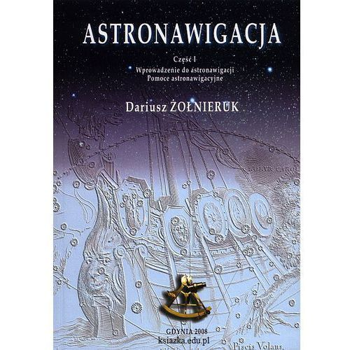 Astronawigacja. Część I. Wprowadzenie do astronawigacji. Pomoce astronawigacyjne (2008)