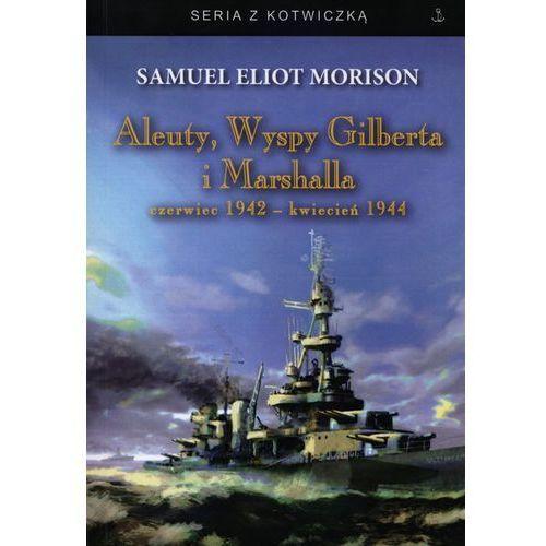ALEUTY, WYSPY GILBERTA I MARSHALLA CZERWIEC 1942 - KWIECIEŃ 1944 Samuel Eliot Morison (9788364141041)