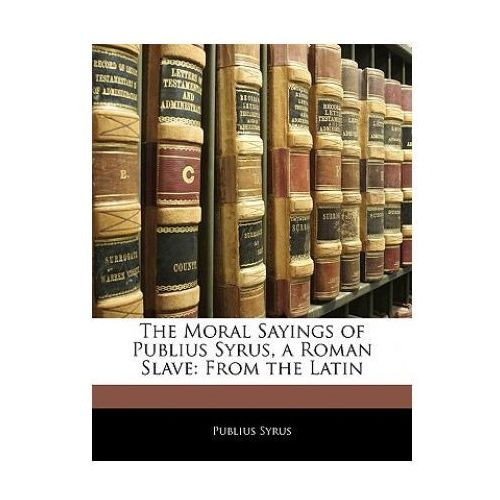 The Moral Sayings of Publius Syrus, a Roman Slave: From the Latin (9781145837324)