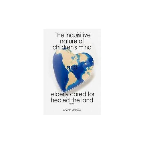 The Inquisitive Nature of Children's Mind and Elderly Cared for Healed the Land: Volume 1