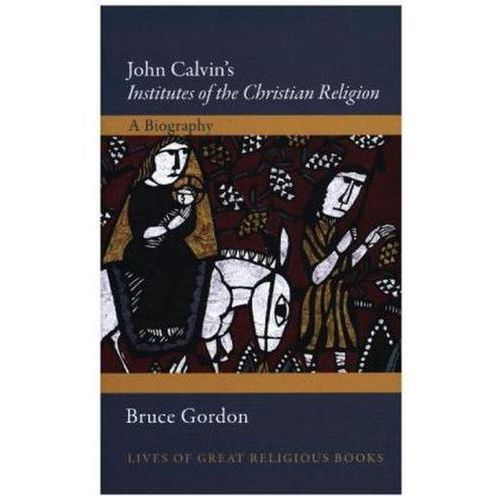 John Calvin's Institutes of the Christian Religion - A Biography (9780691152127)