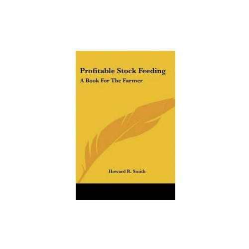 PROFITABLE STOCK FEEDING: A BOOK FOR THE