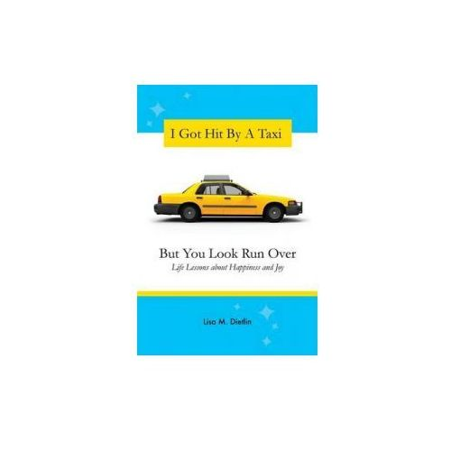 I Got Hit by a Taxi, But You Look Run Over: Life Lessons about Happiness and Joy
