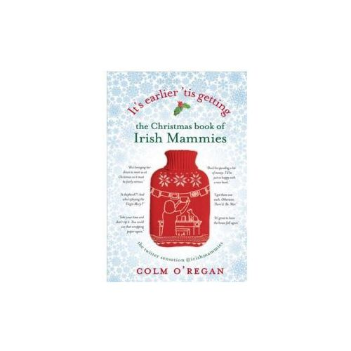 It's Earlier 'Tis Getting: The Christmas Book of Irish Mammies (9781848272415)