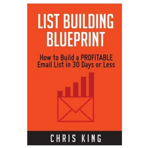 List Building Blueprint: How to Build a Profitable Email List in 30 Days or Less (9781508494010)