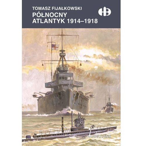 Północny Atlantyk 1914-1918 - Tomasz Fijałkowski, Bellona