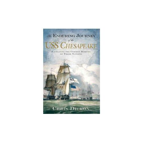The Enduring Journey of the USS Chesapeake: Navigating the Common History of Three Nations (9781596292987)