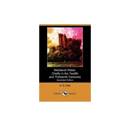 Mediaeval Wales: Chiefly in the Twelfth and Thirteenth Centuries (Illustrated Edition) (Dodo Press)