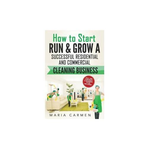How to Start, Run and Grow a Successful Residential & Commercial Cleaning Busine (9781539939672)