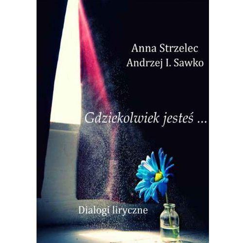 Gdziekolwiek jesteś... Dialogi liryczne - Anna Strzelec, Andrzej I. Sawko (2013)
