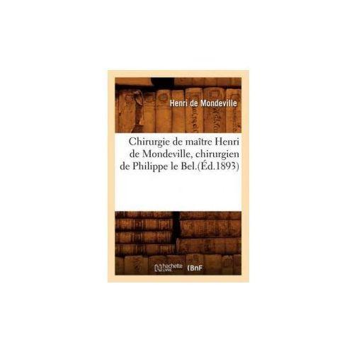 Chirurgie de Maitre Henri de Mondeville, Chirurgien de Philippe Le Bel.(Ed.1893) (9782012529922)