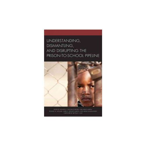 Understanding, Dismantling, and Disrupting the Prison-to-School Pipeline (9781498534949)