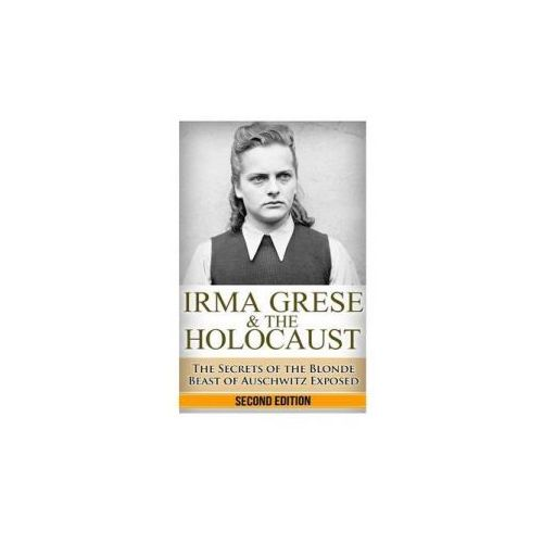 Irma Grese & the Holocaust: The Secrets of the Blonde Beast of Auschwitz Exposed (9781503216761)