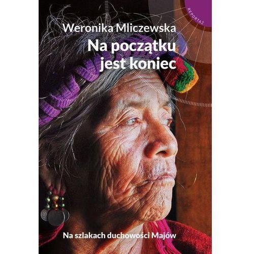 Na początku jest koniec Na szlakach duchowości Majów, Weronika Mliczewska