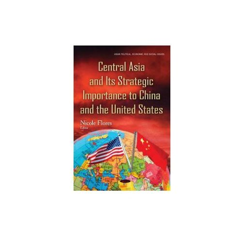 Central Asia & Its Strategic Importance To China & The United States (9781634841634)