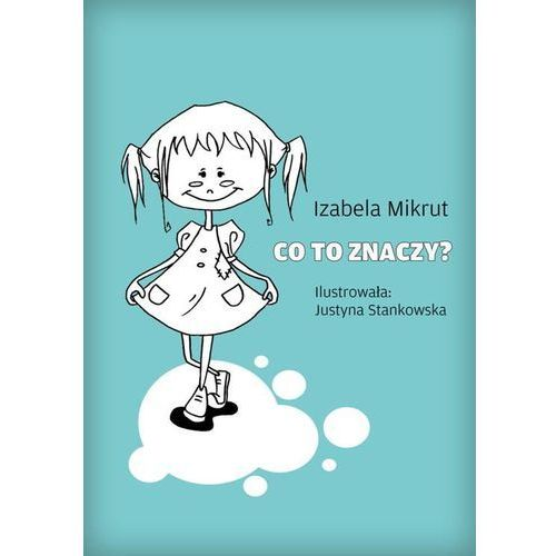 Co to znaczy...? - Izabela Mikrut, Justyna Stankowska, Justyna Stankowska, Izabela Mikrut