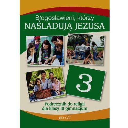 Błogosławieni, którzy naśladująJezusa. Klasa III gimnazjum Podręcznik do religii (208 str.)