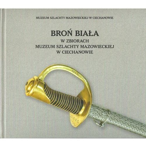 Broń biała w zbiorach Muzeum Szlachty Mazowieckiej w Ciechanowie - (96 str.)